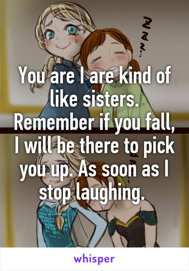 You are I are kind of like sisters. Remember if you fall, I will be there to pick you up. As soon as I stop laughing.