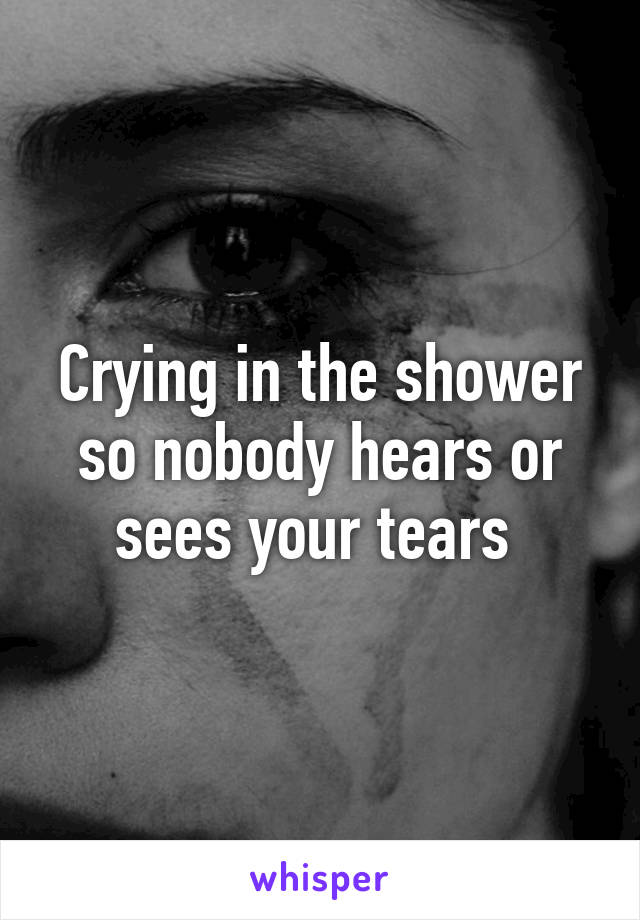 Crying in the shower so nobody hears or sees your tears