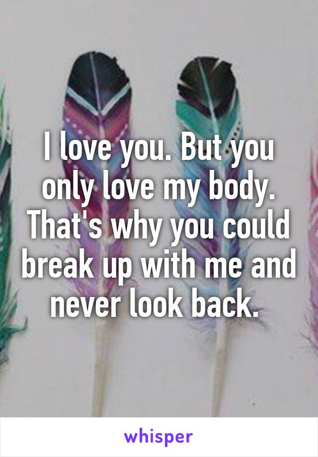 I love you. But you only love my body. That's why you could break up with me and never look back.