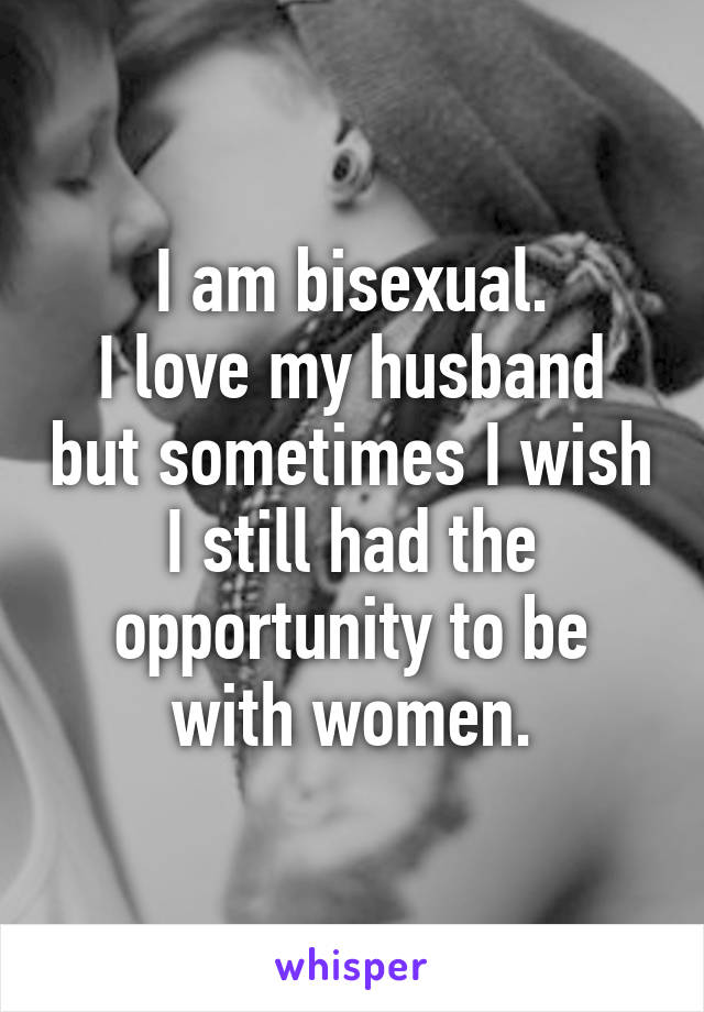 I am bisexual. I love my husband but sometimes I wish I still had the opportunity to be with women.