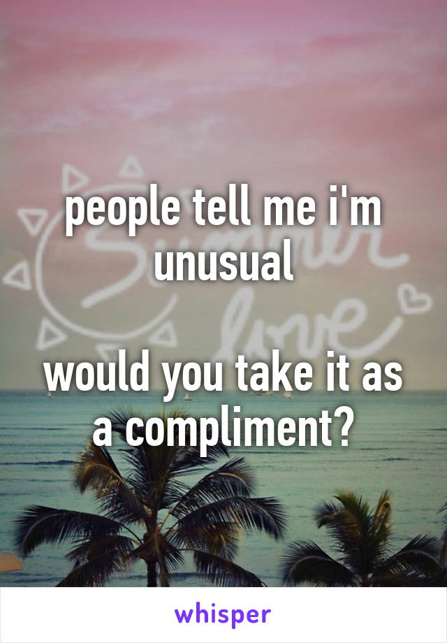 people tell me i'm unusual  would you take it as a compliment?