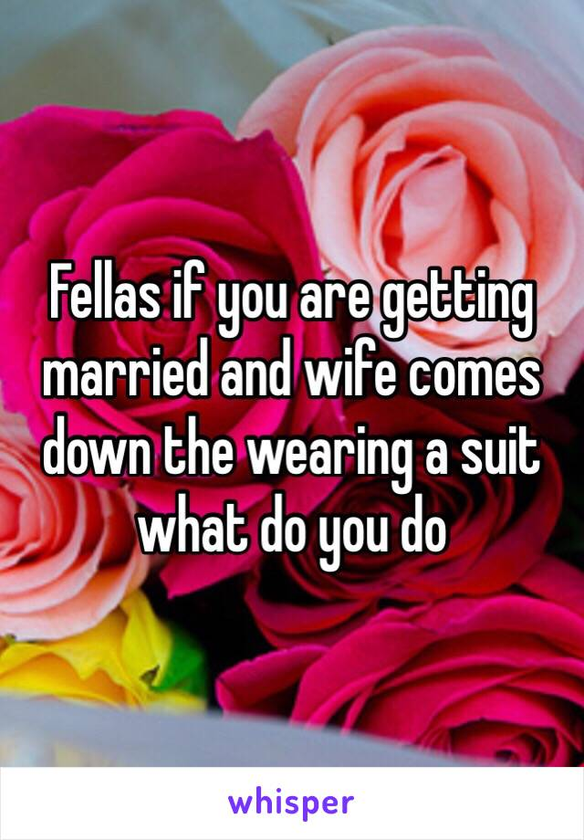 Fellas if you are getting married and wife comes down the wearing a suit what do you do