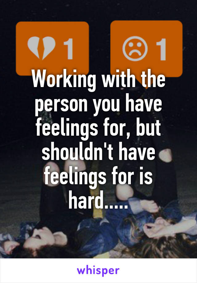 Working with the person you have feelings for, but shouldn't have feelings for is hard.....