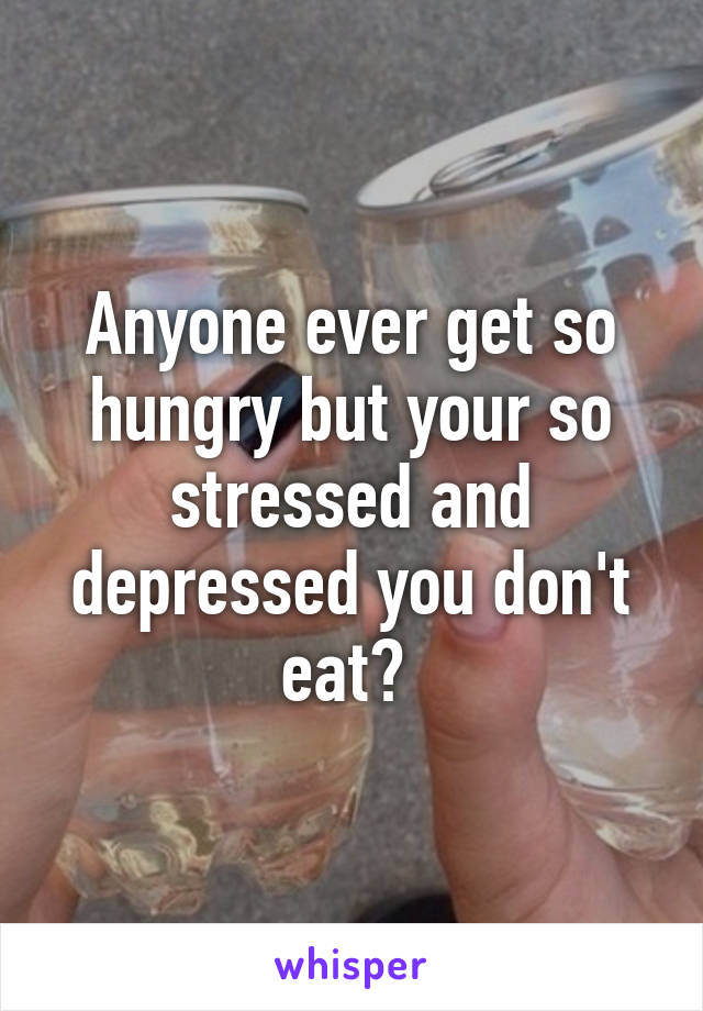 Anyone ever get so hungry but your so stressed and depressed you don't eat?