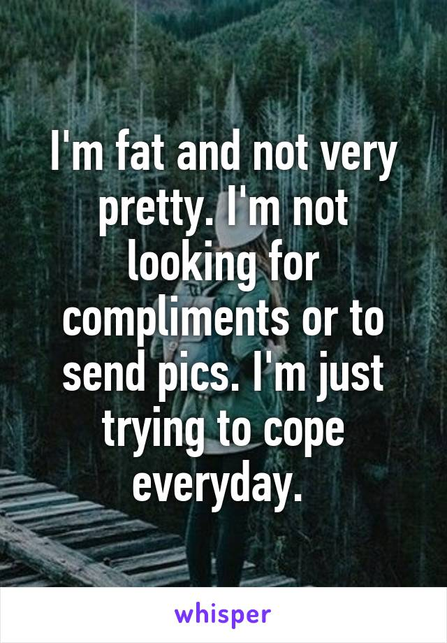 I'm fat and not very pretty. I'm not looking for compliments or to send pics. I'm just trying to cope everyday.