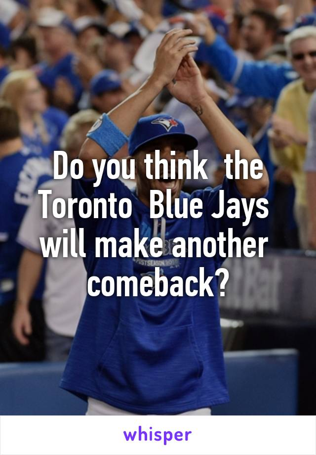 Do you think  the Toronto  Blue Jays  will make another  comeback?