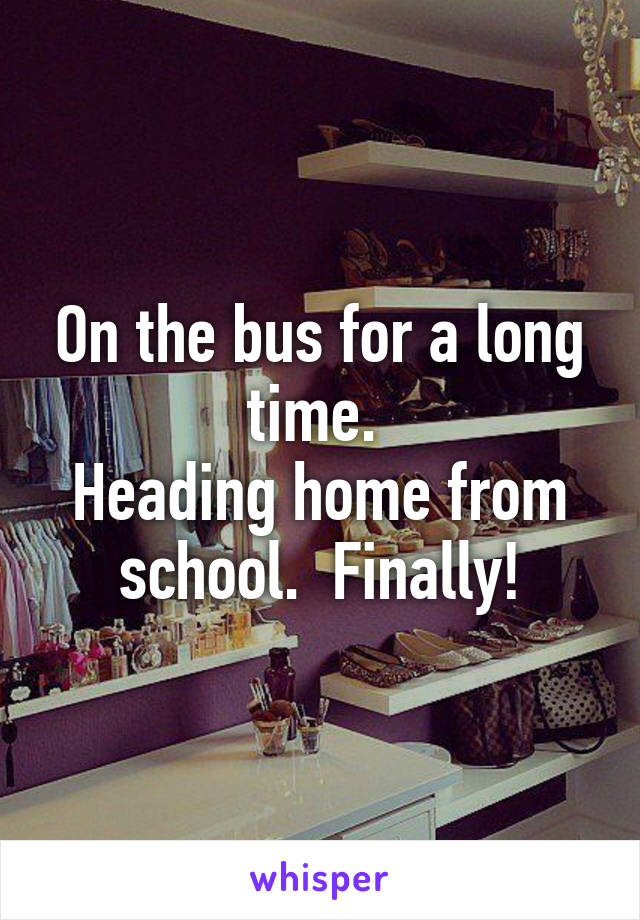 On the bus for a long time.  Heading home from school.  Finally!