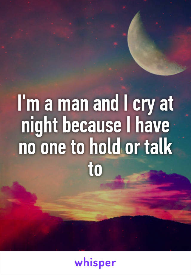 I'm a man and I cry at night because I have no one to hold or talk to