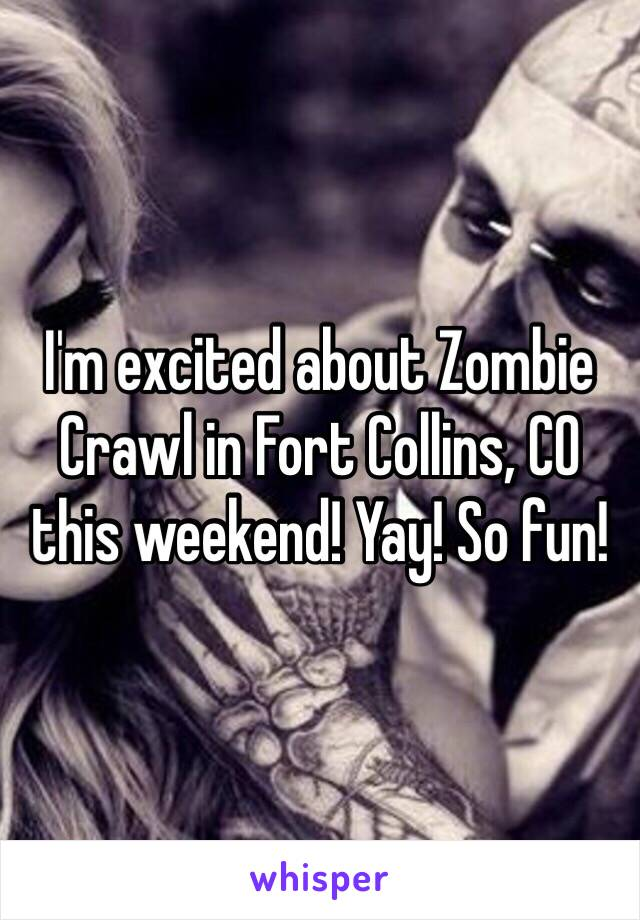 I'm excited about Zombie Crawl in Fort Collins, CO this weekend! Yay! So fun!