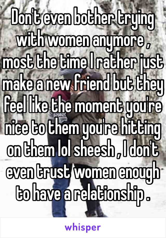Don't even bother trying with women anymore ,  most the time I rather just make a new friend but they feel like the moment you're nice to them you're hitting on them lol sheesh , I don't even trust women enough to have a relationship .