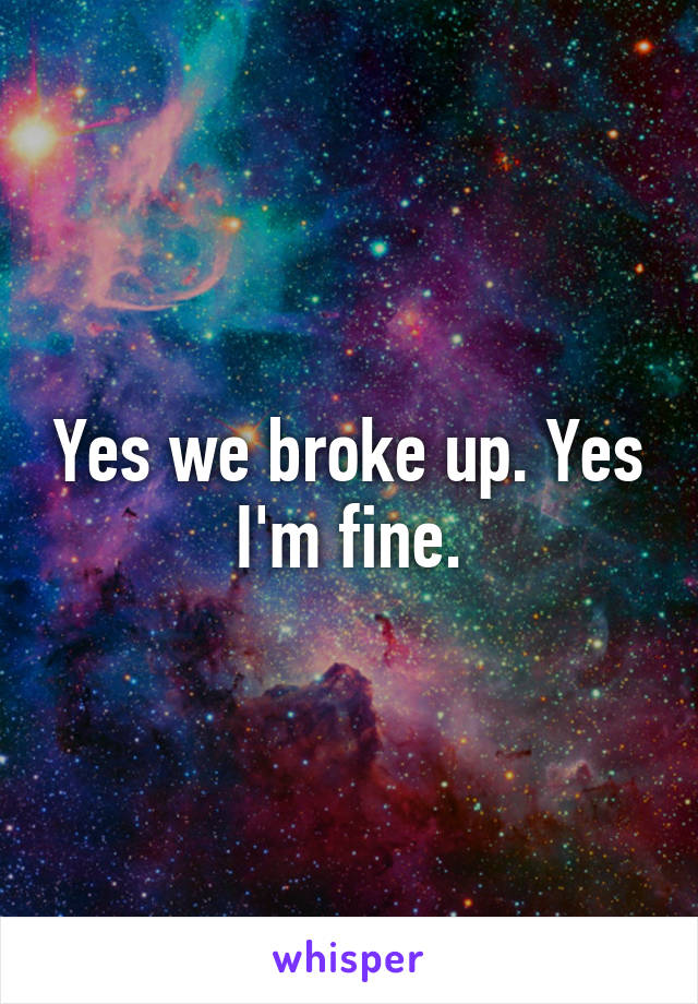 Yes we broke up. Yes I'm fine.
