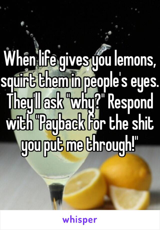 "When life gives you lemons, squirt them in people's eyes. They'll ask ""why?"" Respond with ""Payback for the shit you put me through!"""