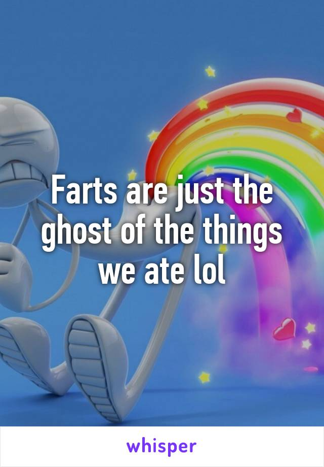 Farts are just the ghost of the things we ate lol