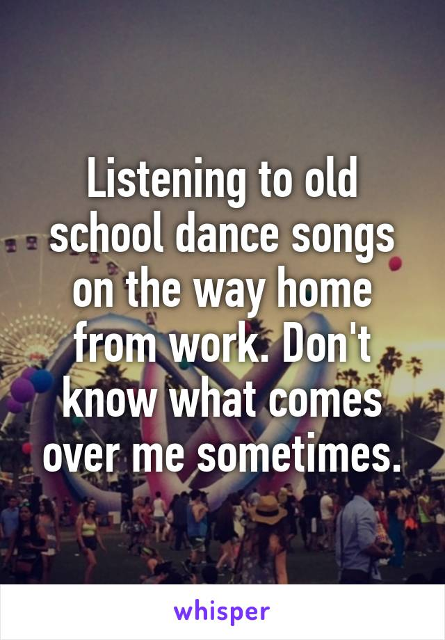 Listening to old school dance songs on the way home from work. Don't know what comes over me sometimes.