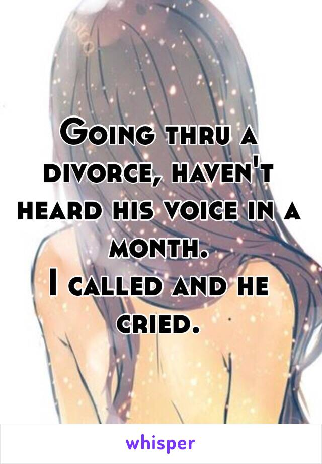 Going thru a divorce, haven't heard his voice in a month.  I called and he cried.