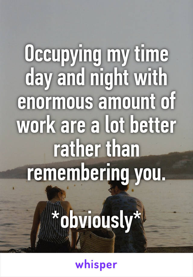Occupying my time day and night with enormous amount of work are a lot better rather than remembering you.  *obviously*