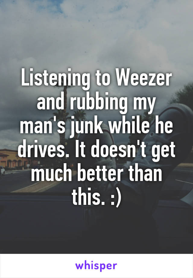 Listening to Weezer and rubbing my man's junk while he drives. It doesn't get much better than this. :)