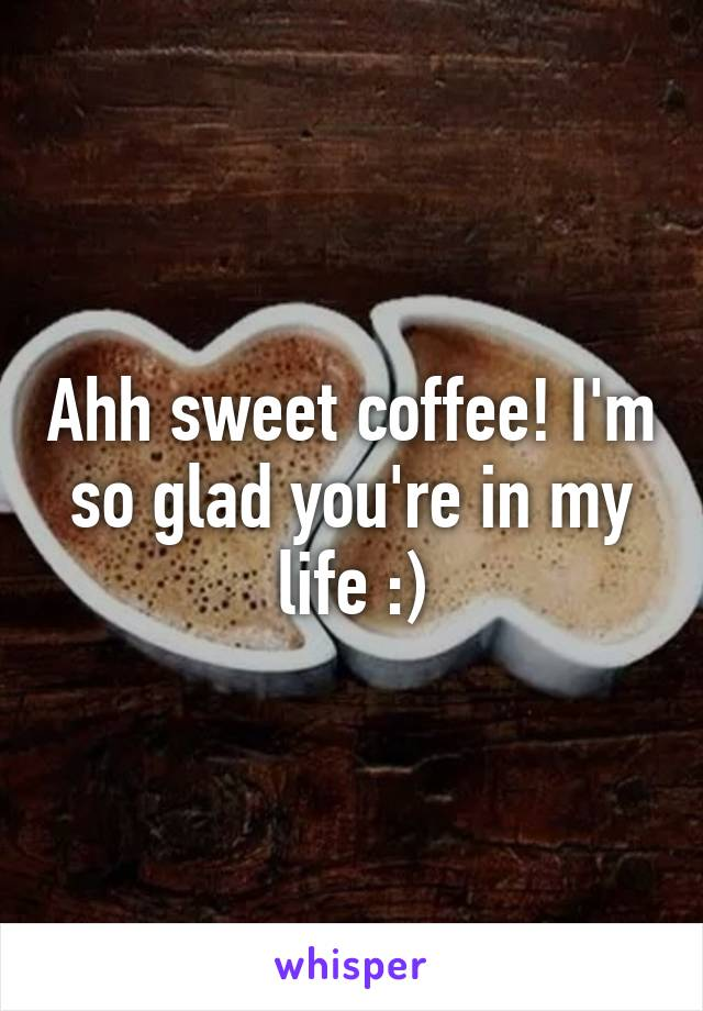 Ahh sweet coffee! I'm so glad you're in my life :)