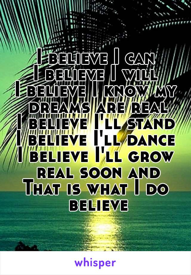 I believe I can I believe I will I believe I know my dreams are real I believe I'll stand I believe I'll dance I believe I'll grow real soon and That is what I do believe