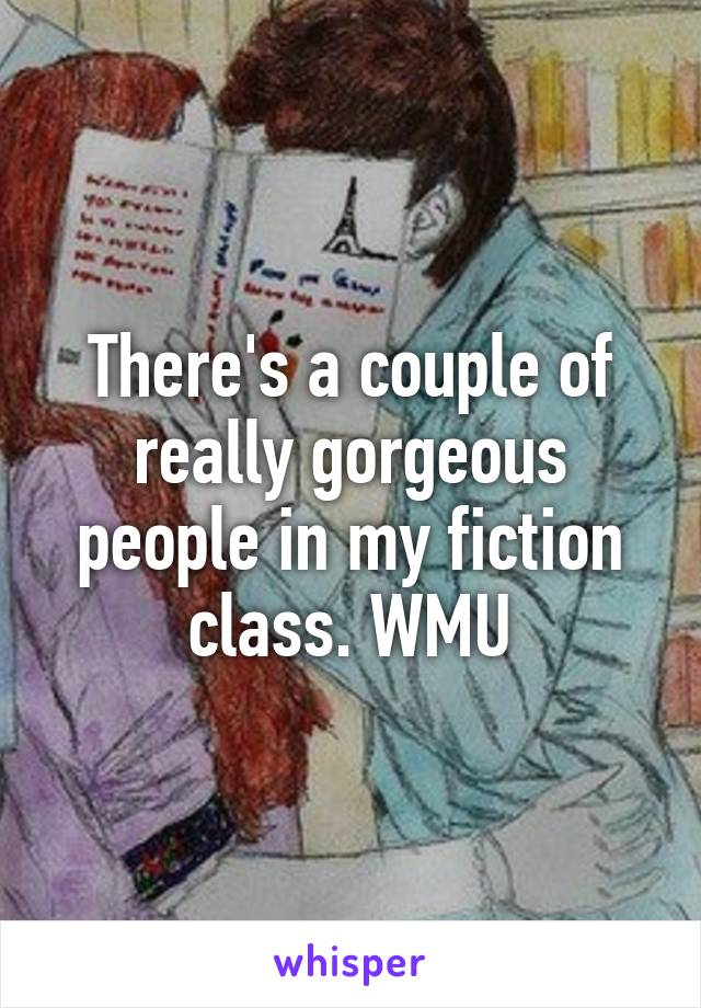 There's a couple of really gorgeous people in my fiction class. WMU