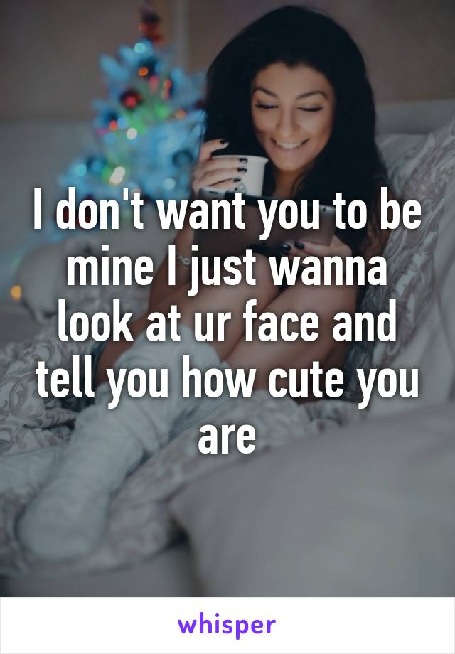 I don't want you to be mine I just wanna look at ur face and tell you how cute you are