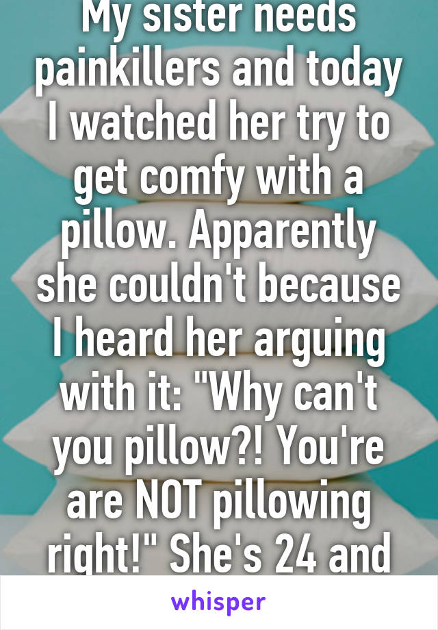 """My sister needs painkillers and today I watched her try to get comfy with a pillow. Apparently she couldn't because I heard her arguing with it: """"Why can't you pillow?! You're are NOT pillowing right!"""" She's 24 and highly educated..."""