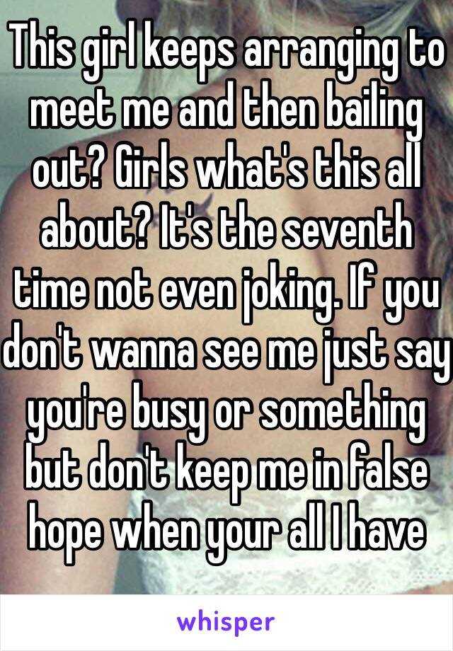 This girl keeps arranging to meet me and then bailing out? Girls what's this all about? It's the seventh time not even joking. If you don't wanna see me just say you're busy or something but don't keep me in false hope when your all I have