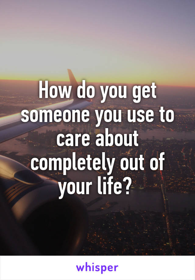 How do you get someone you use to care about completely out of your life?