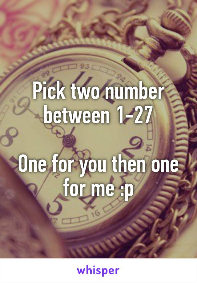Pick two number between 1-27  One for you then one for me :p