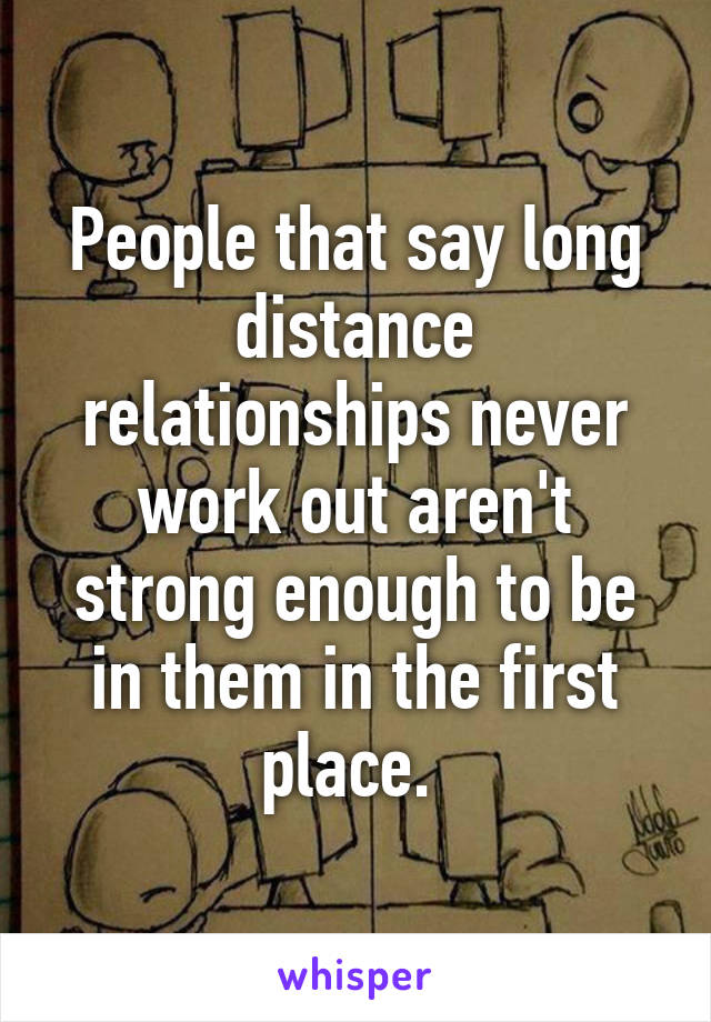 People that say long distance relationships never work out aren't strong enough to be in them in the first place.