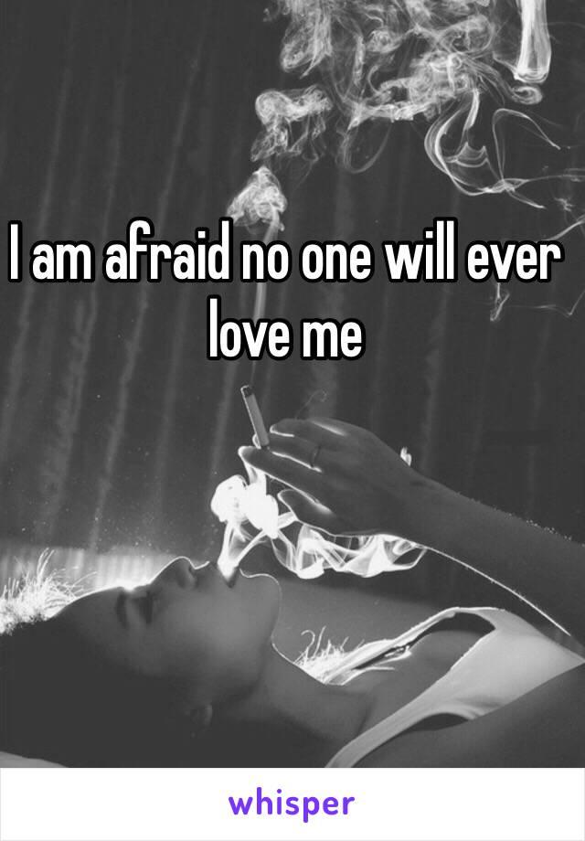 I am afraid no one will ever love me