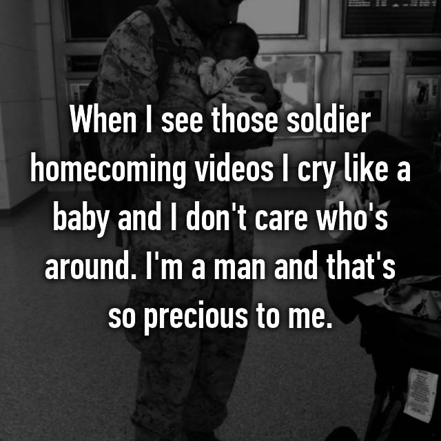 When I see those soldier homecoming videos I cry like a baby and I don't care who's around. I'm a man and that's so precious to me.