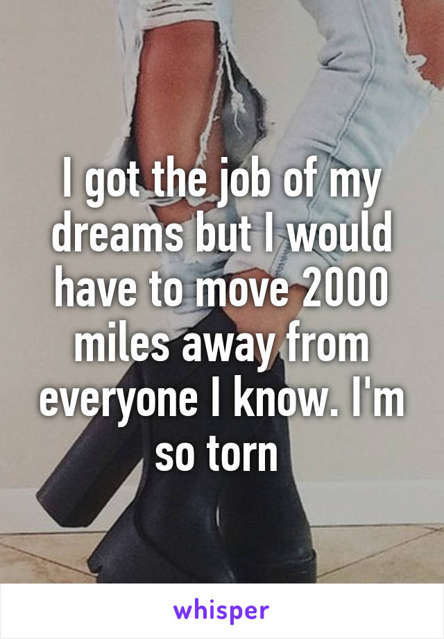I got the job of my dreams but I would have to move 2000 miles away from everyone I know. I'm so torn