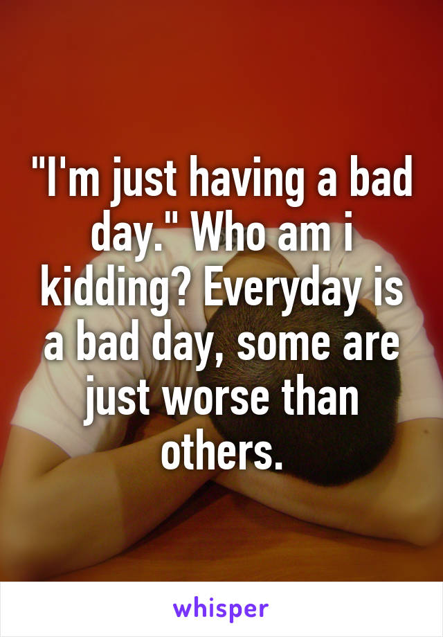 """""""I'm just having a bad day."""" Who am i kidding? Everyday is a bad day, some are just worse than others."""