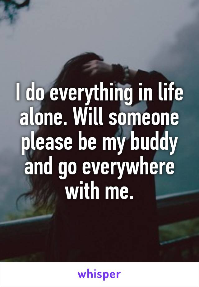 I do everything in life alone. Will someone please be my buddy and go everywhere with me.