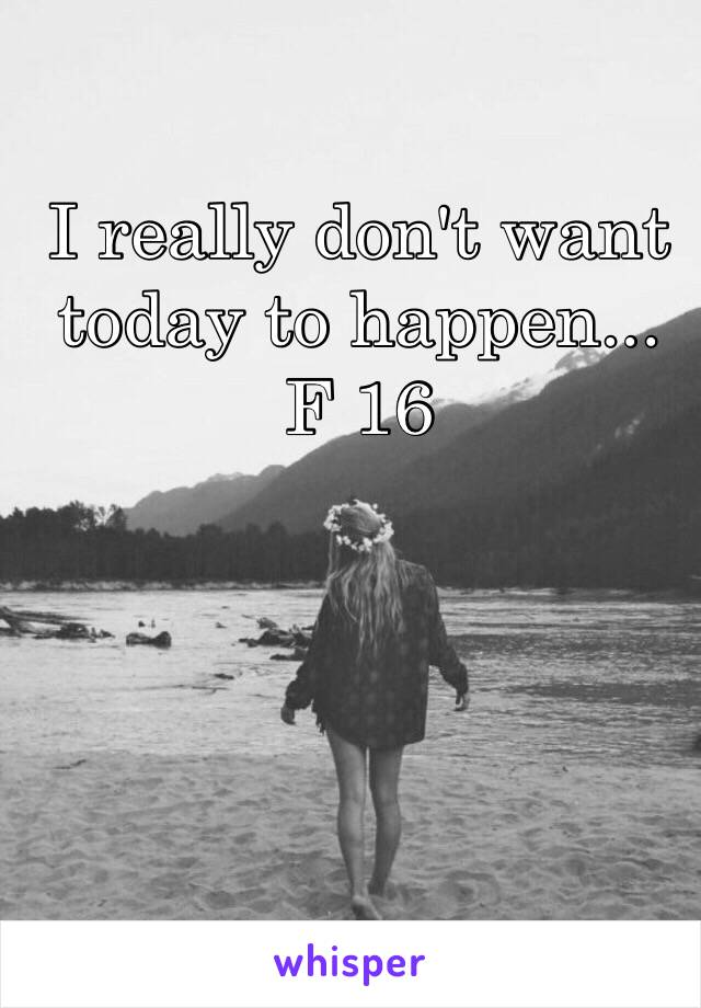 I really don't want today to happen... F 16