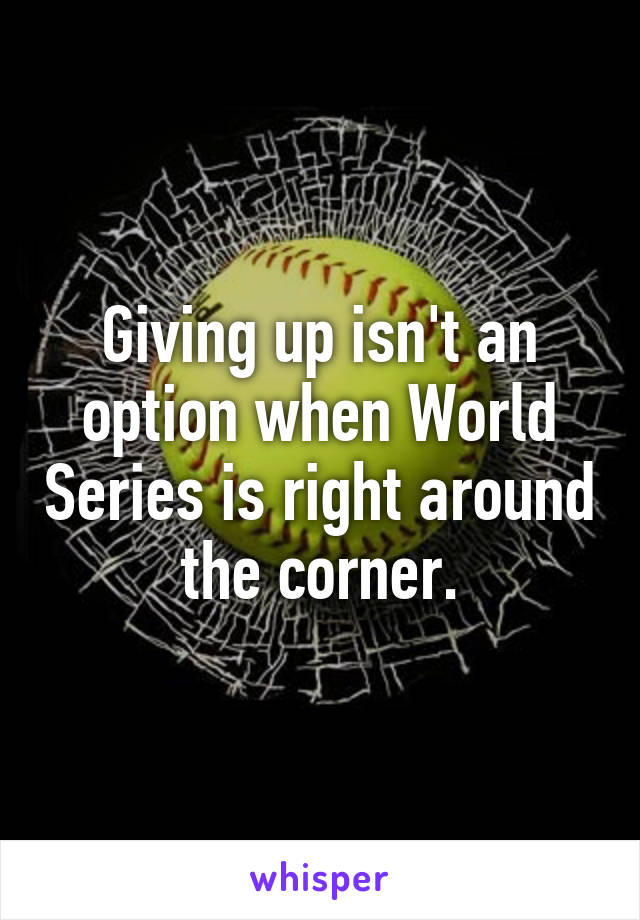 Giving up isn't an option when World Series is right around the corner.