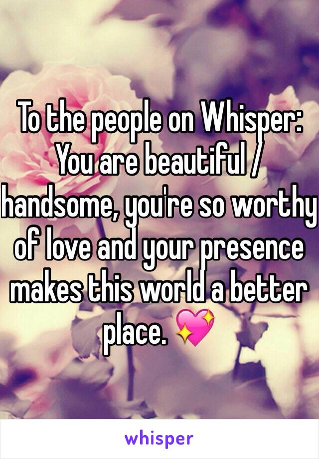 To the people on Whisper: You are beautiful / handsome, you're so worthy of love and your presence makes this world a better place. 💖