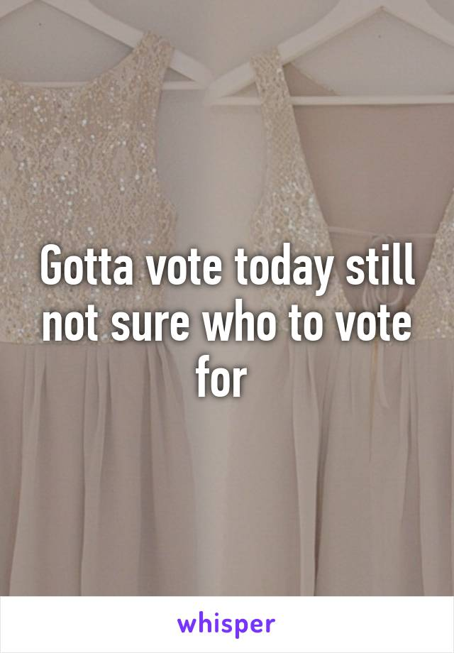 Gotta vote today still not sure who to vote for