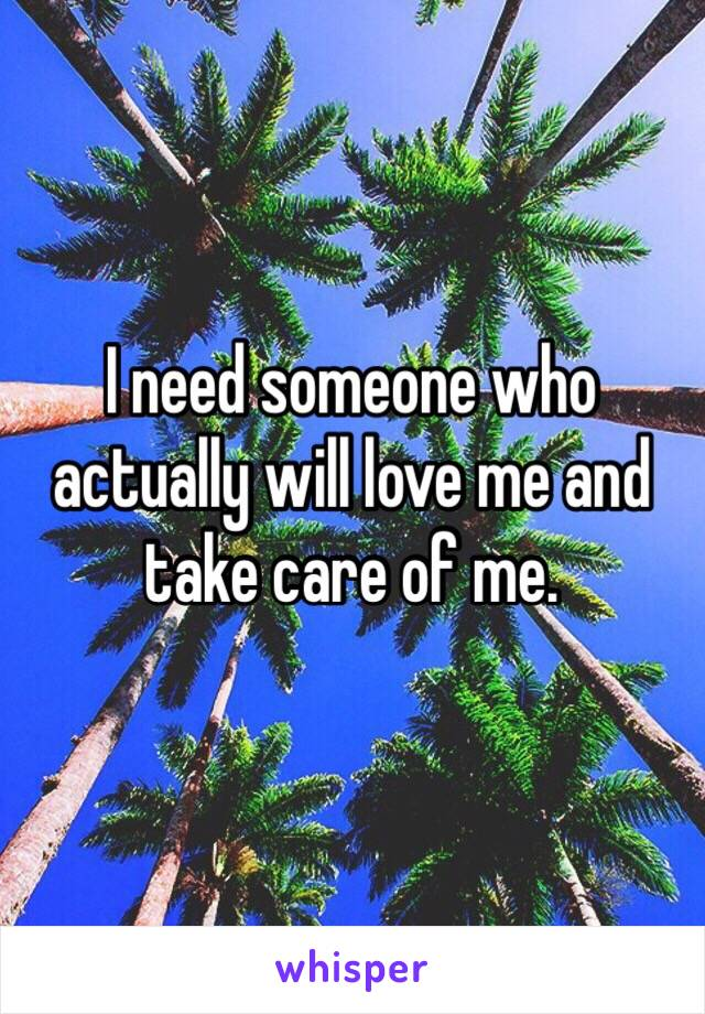 I need someone who actually will love me and take care of me.