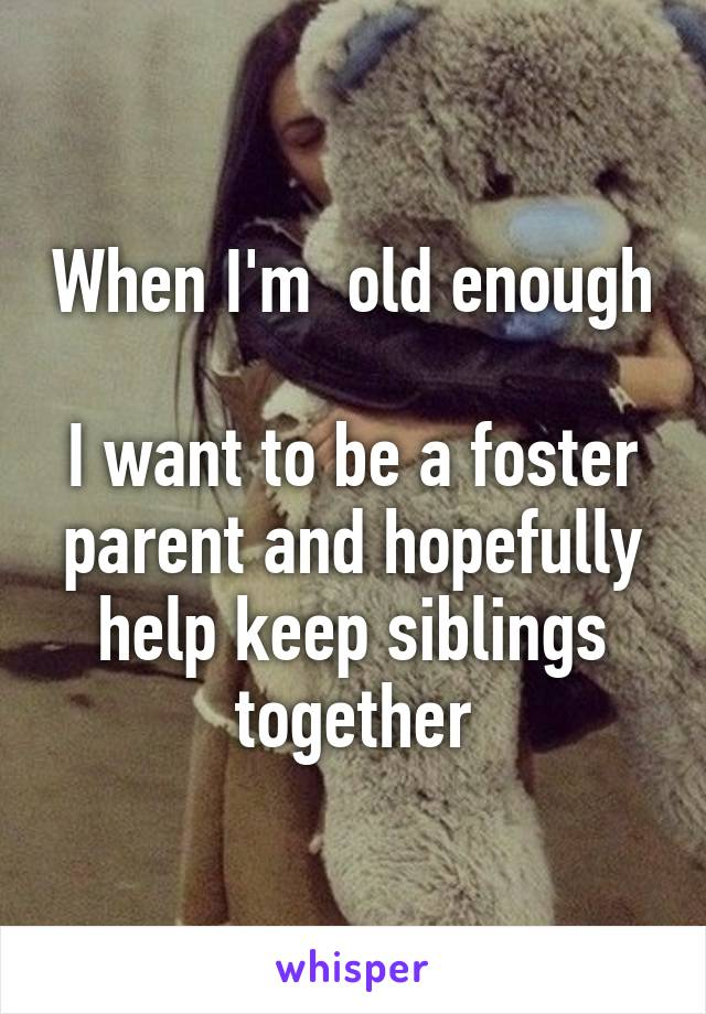 When I'm  old enough  I want to be a foster parent and hopefully help keep siblings together