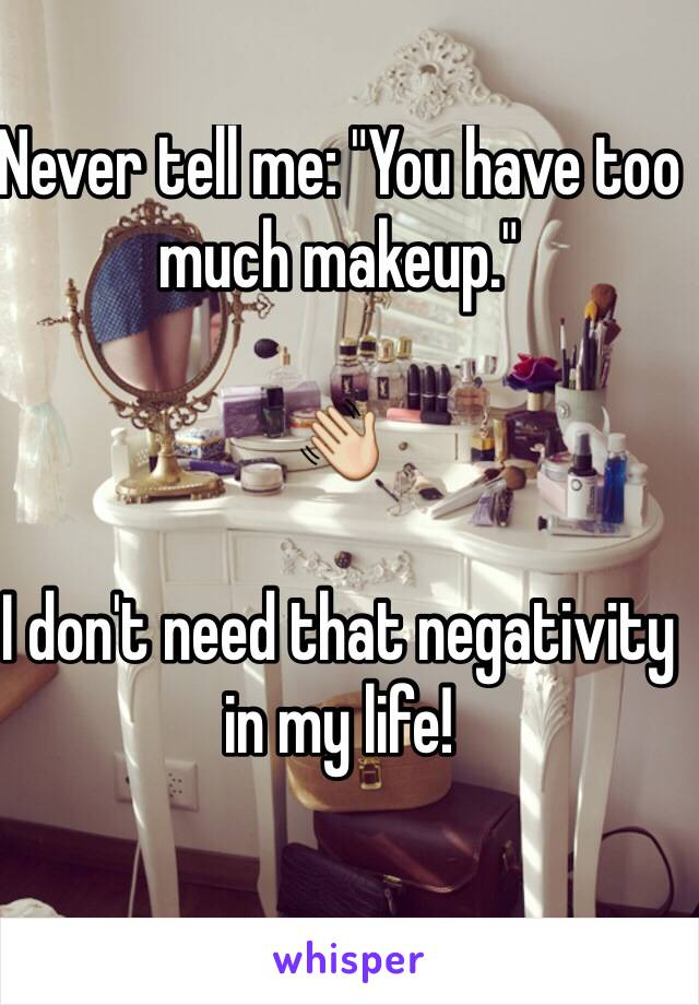 """Never tell me: """"You have too much makeup.""""  👋  I don't need that negativity in my life!"""