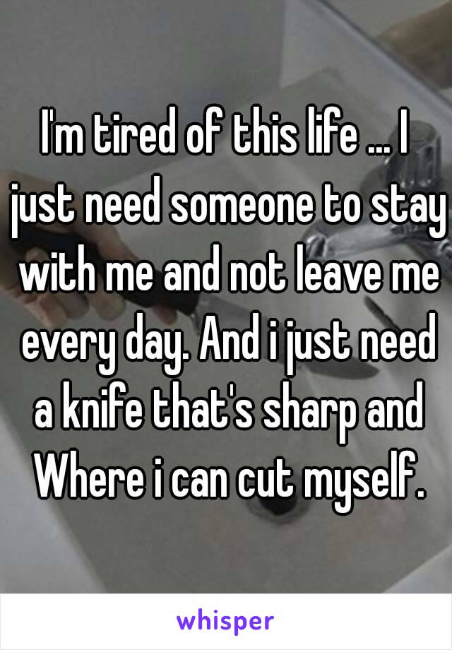 I'm tired of this life ... I just need someone to stay with me and not leave me every day. And i just need a knife that's sharp and Where i can cut myself.