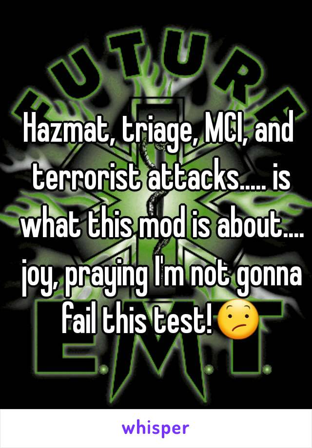 Hazmat, triage, MCI, and terrorist attacks..... is what this mod is about.... joy, praying I'm not gonna fail this test!😕
