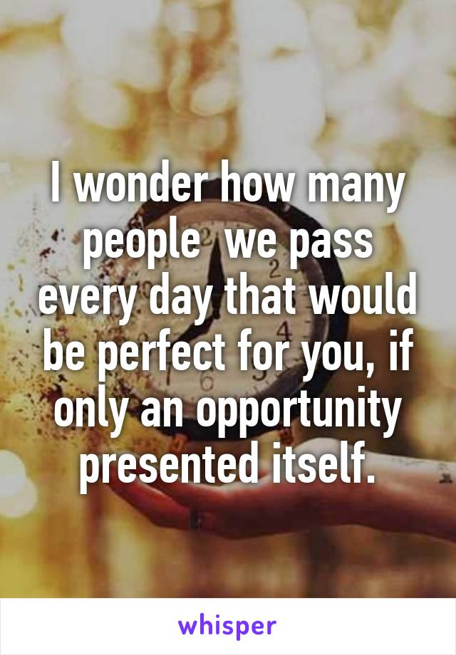 I wonder how many people  we pass every day that would be perfect for you, if only an opportunity presented itself.