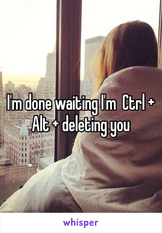 I'm done waiting I'm  Ctrl + Alt + deleting you