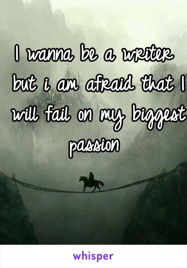 I wanna be a writer but i am afraid that I will fail on my biggest passion