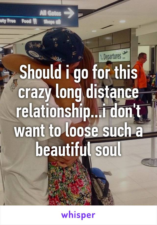 Should i go for this crazy long distance relationship...i don't want to loose such a beautiful soul
