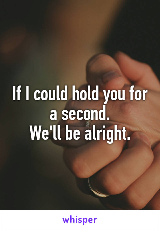 If I could hold you for a second. We'll be alright.