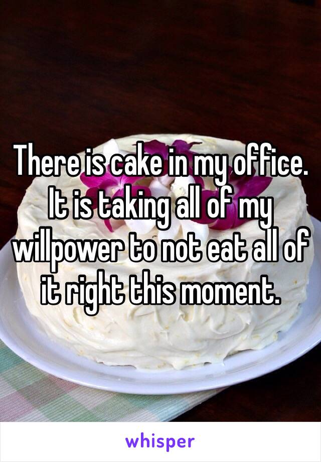 There is cake in my office. It is taking all of my willpower to not eat all of it right this moment.